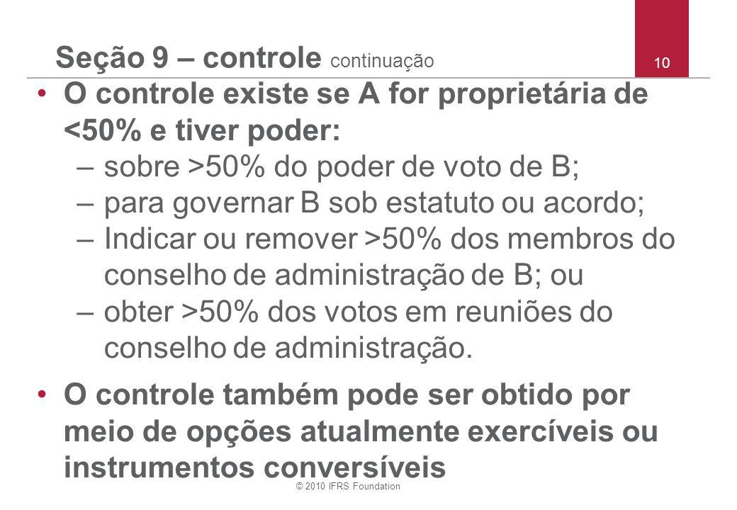 © 2010 IFRS Foundation 10 Seção 9 – controle continuação O controle existe se A for proprietária de <50% e tiver poder: –sobre >50% do poder de voto d