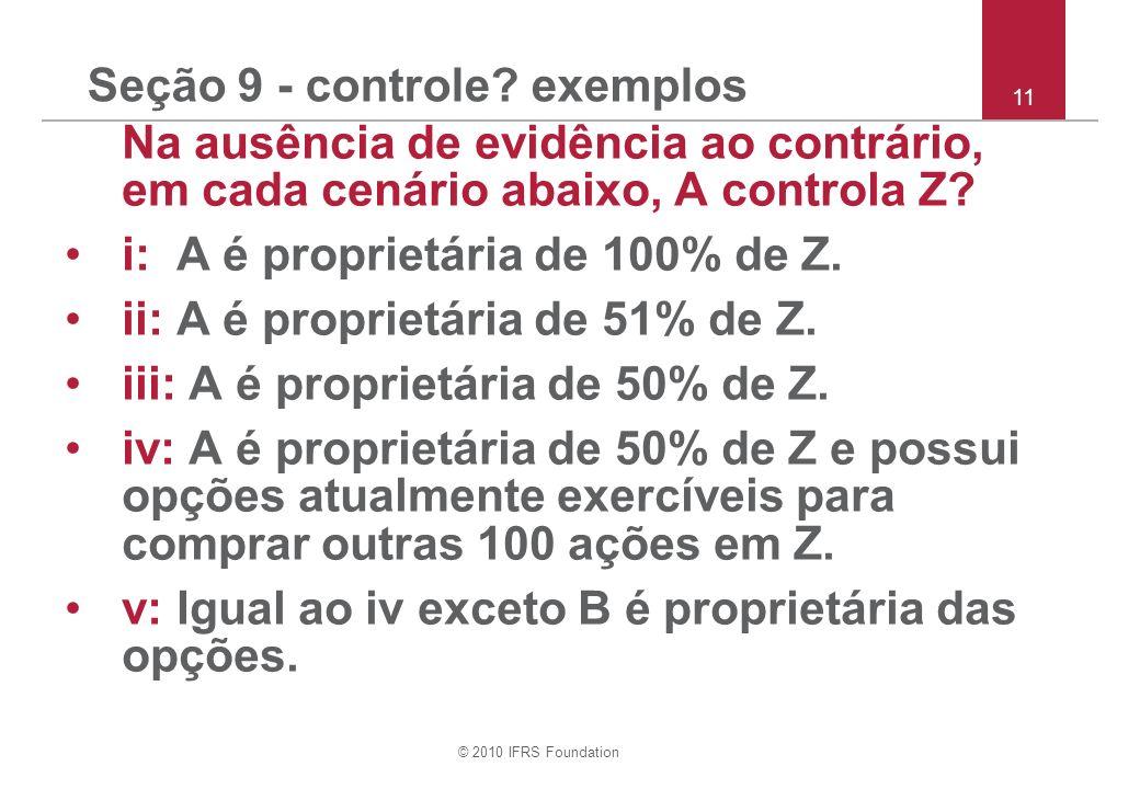 © 2010 IFRS Foundation Seção 9 - controle? exemplos Na ausência de evidência ao contrário, em cada cenário abaixo, A controla Z? i: A é proprietária d