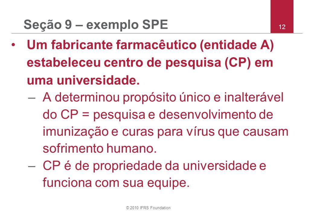 © 2010 IFRS Foundation 12 Seção 9 – exemplo SPE Um fabricante farmacêutico (entidade A) estabeleceu centro de pesquisa (CP) em uma universidade. –A de
