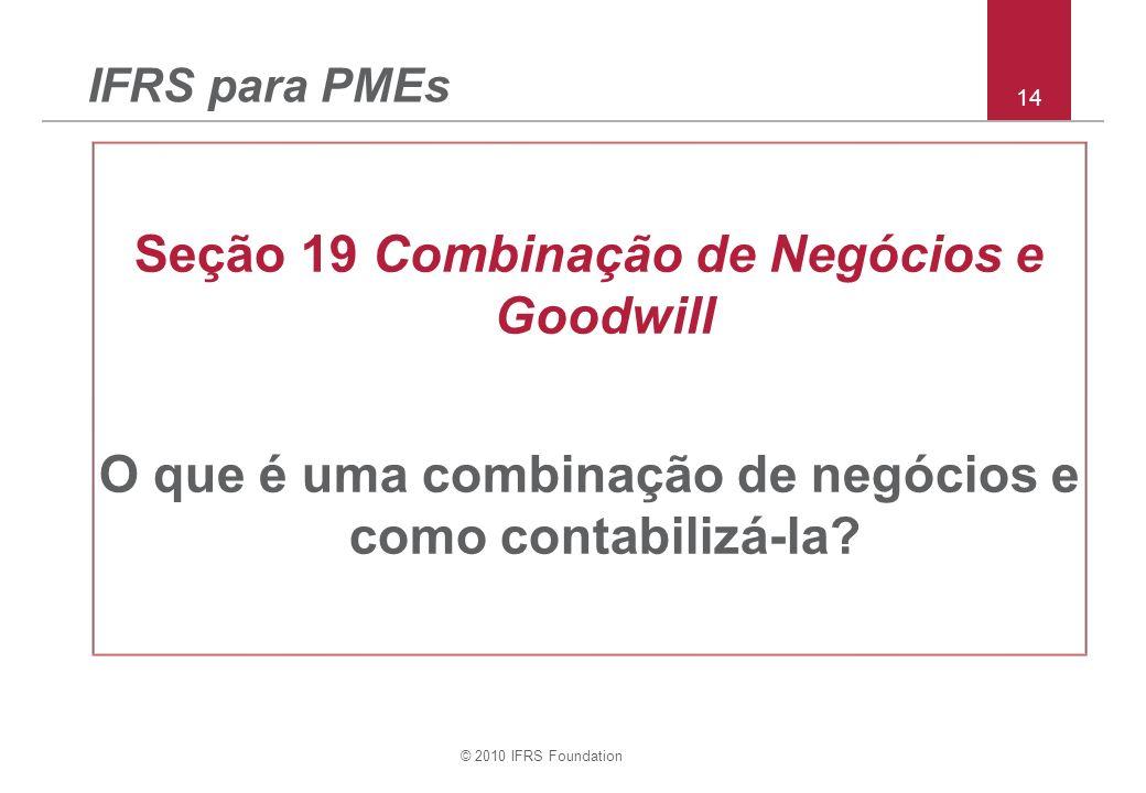 © 2010 IFRS Foundation 14 IFRS para PMEs Seção 19 Combinação de Negócios e Goodwill O que é uma combinação de negócios e como contabilizá-la?