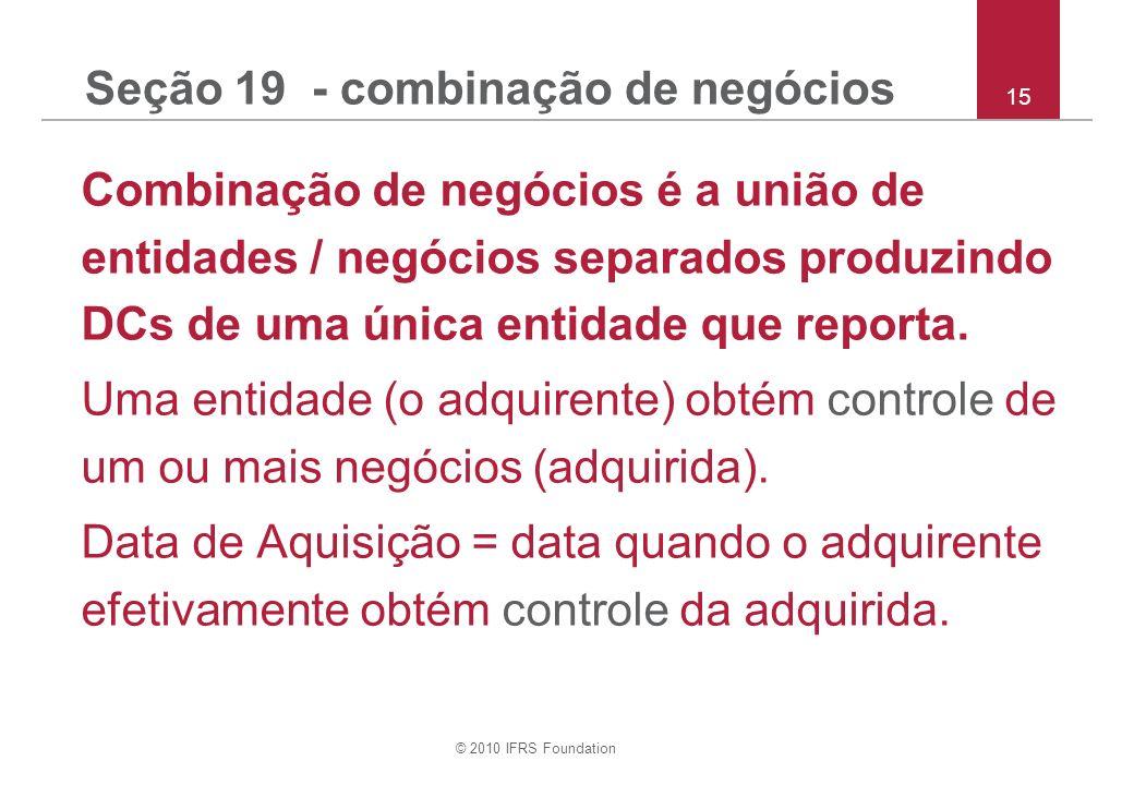 © 2010 IFRS Foundation 15 Seção 19 - combinação de negócios Combinação de negócios é a união de entidades / negócios separados produzindo DCs de uma ú