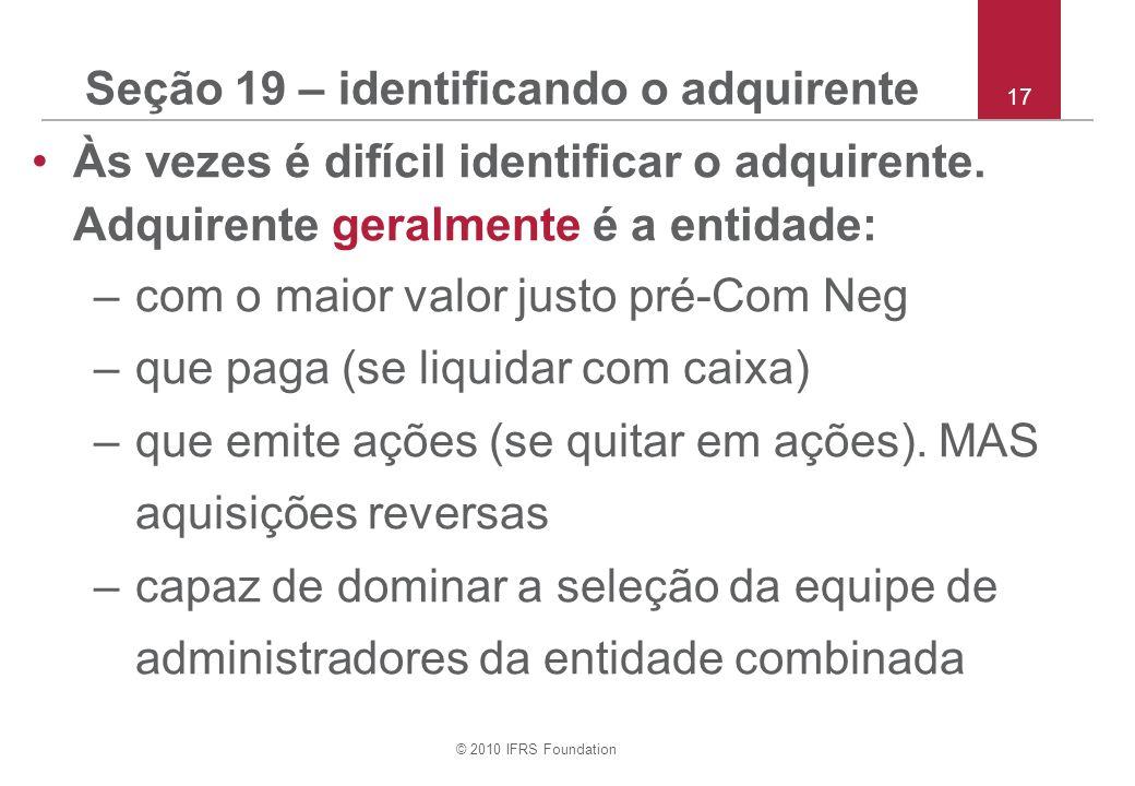 © 2010 IFRS Foundation 17 Seção 19 – identificando o adquirente Às vezes é difícil identificar o adquirente. Adquirente geralmente é a entidade: –com