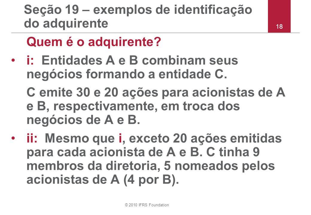 © 2010 IFRS Foundation Seção 19 – exemplos de identificação do adquirente Quem é o adquirente? i: Entidades A e B combinam seus negócios formando a en