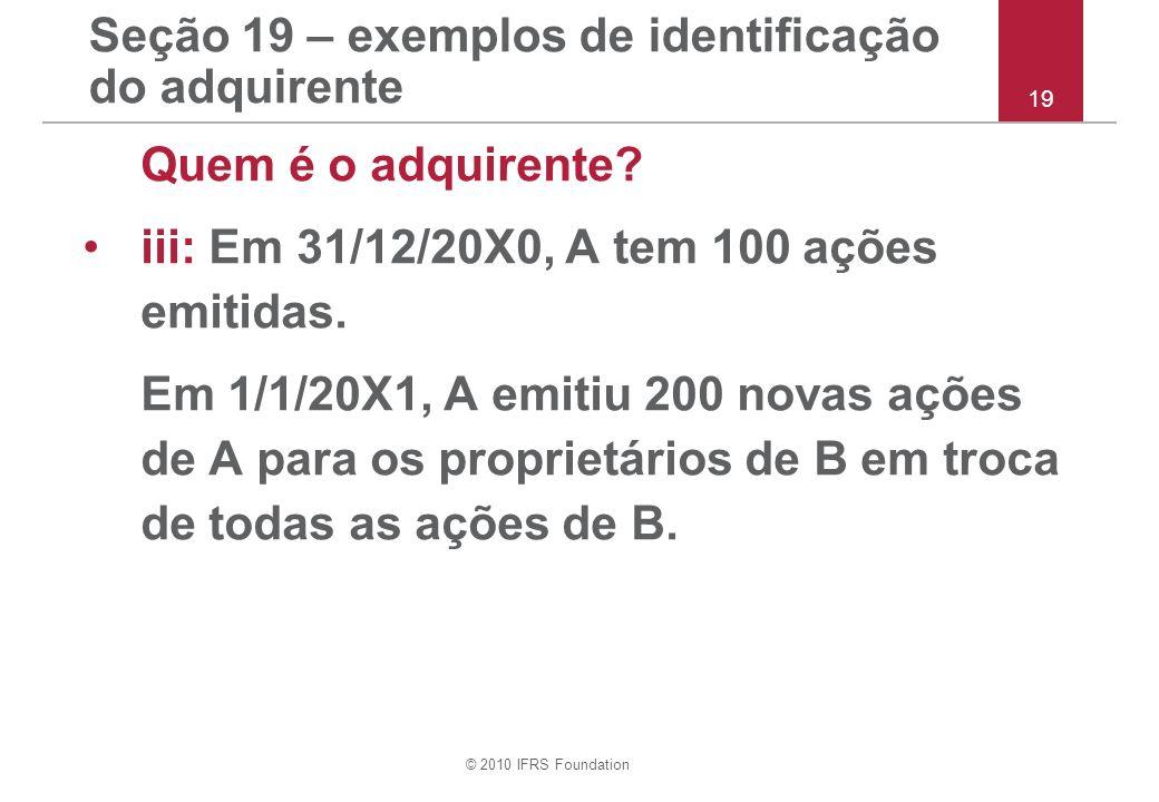 © 2010 IFRS Foundation Seção 19 – exemplos de identificação do adquirente Quem é o adquirente? iii: Em 31/12/20X0, A tem 100 ações emitidas. Em 1/1/20