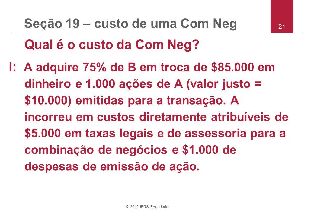 © 2010 IFRS Foundation Seção 19 – custo de uma Com Neg Qual é o custo da Com Neg? i: A adquire 75% de B em troca de $85.000 em dinheiro e 1.000 ações