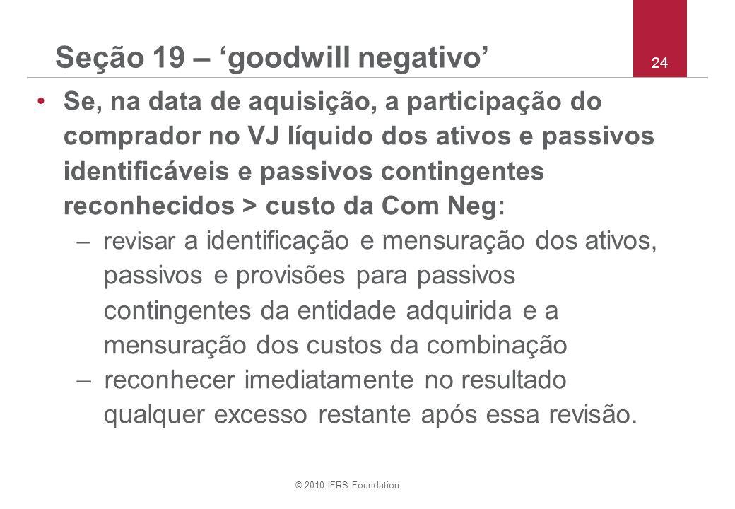 © 2010 IFRS Foundation 24 Seção 19 – goodwill negativo Se, na data de aquisição, a participação do comprador no VJ líquido dos ativos e passivos ident