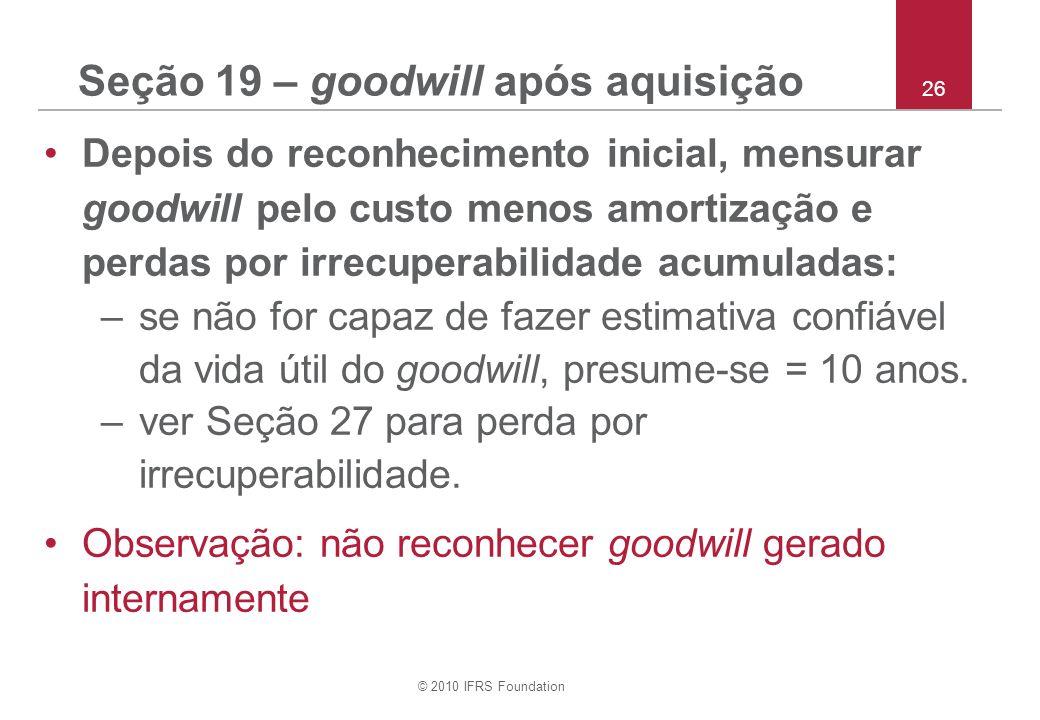 © 2010 IFRS Foundation 26 Seção 19 – goodwill após aquisição Depois do reconhecimento inicial, mensurar goodwill pelo custo menos amortização e perdas
