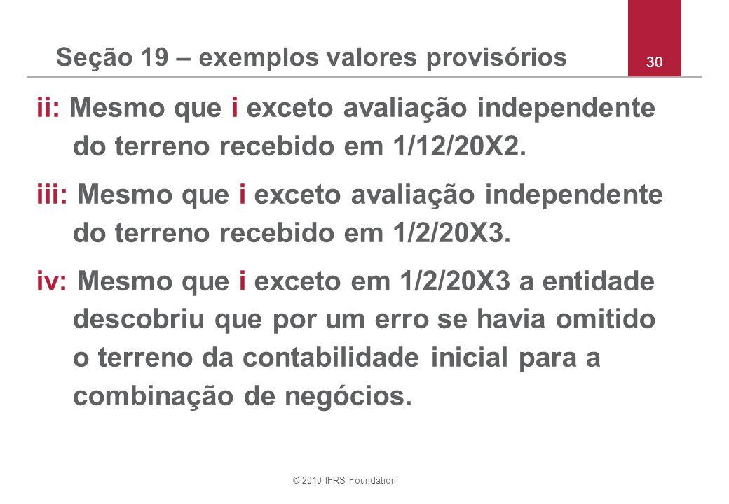 © 2010 IFRS Foundation Seção 19 – exemplos valores provisórios ii: Mesmo que i exceto avaliação independente do terreno recebido em 1/12/20X2. iii: Me