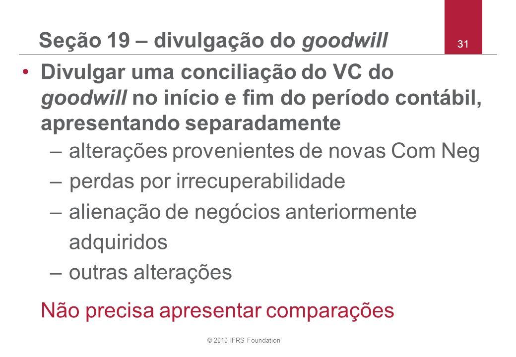 © 2010 IFRS Foundation 31 Seção 19 – divulgação do goodwill Divulgar uma conciliação do VC do goodwill no início e fim do período contábil, apresentan