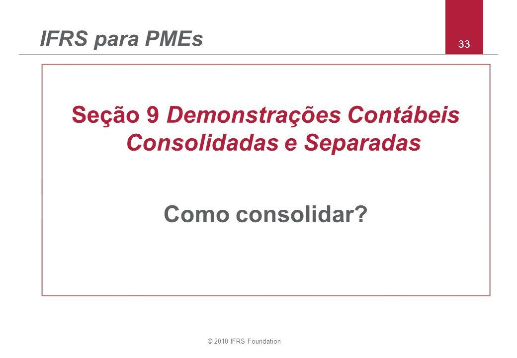 © 2010 IFRS Foundation 33 IFRS para PMEs Seção 9 Demonstrações Contábeis Consolidadas e Separadas Como consolidar?