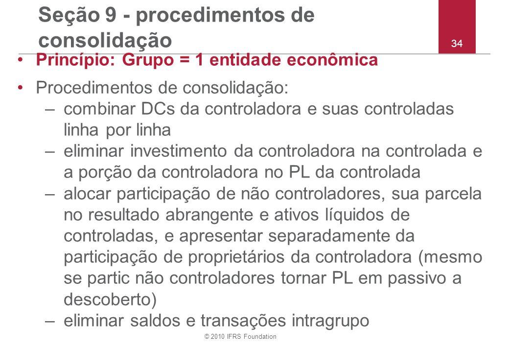 © 2010 IFRS Foundation 34 Seção 9 - procedimentos de consolidação Princípio: Grupo = 1 entidade econômica Procedimentos de consolidação: –combinar DCs