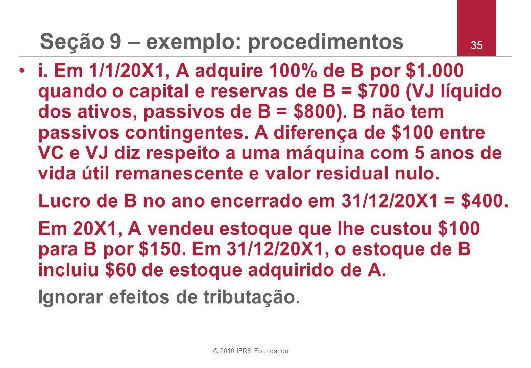 © 2010 IFRS Foundation 35 Seção 9 – exemplo: procedimentos i. Em 1/1/20X1, A adquire 100% de B por $1.000 quando o capital e reservas de B = $700 (VJ