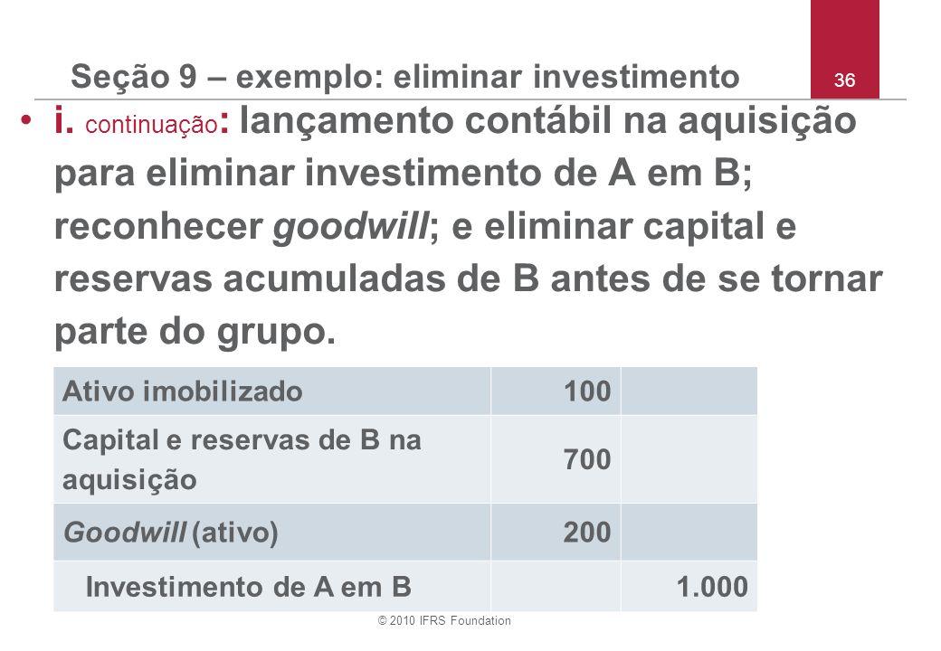 © 2010 IFRS Foundation 36 Seção 9 – exemplo: eliminar investimento i. continuação : lançamento contábil na aquisição para eliminar investimento de A e