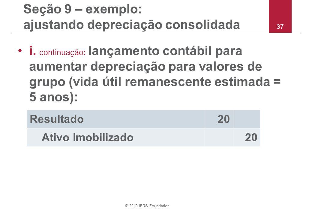 © 2010 IFRS Foundation 37 Seção 9 – exemplo: ajustando depreciação consolidada i. continuação: lançamento contábil para aumentar depreciação para valo