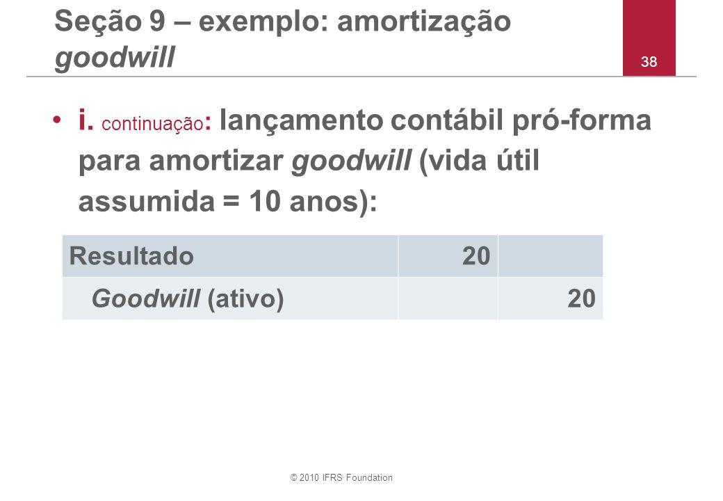© 2010 IFRS Foundation 38 Seção 9 – exemplo: amortização goodwill i. continuação : lançamento contábil pró-forma para amortizar goodwill (vida útil as