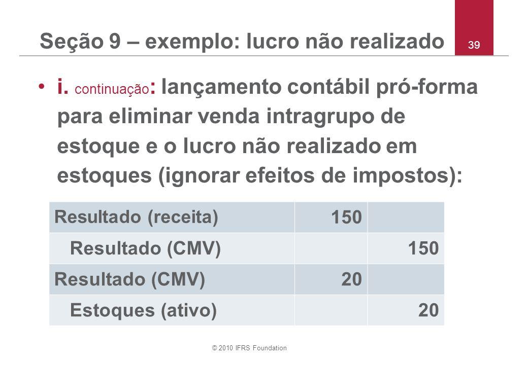 © 2010 IFRS Foundation 39 Seção 9 – exemplo: lucro não realizado i. continuação : lançamento contábil pró-forma para eliminar venda intragrupo de esto