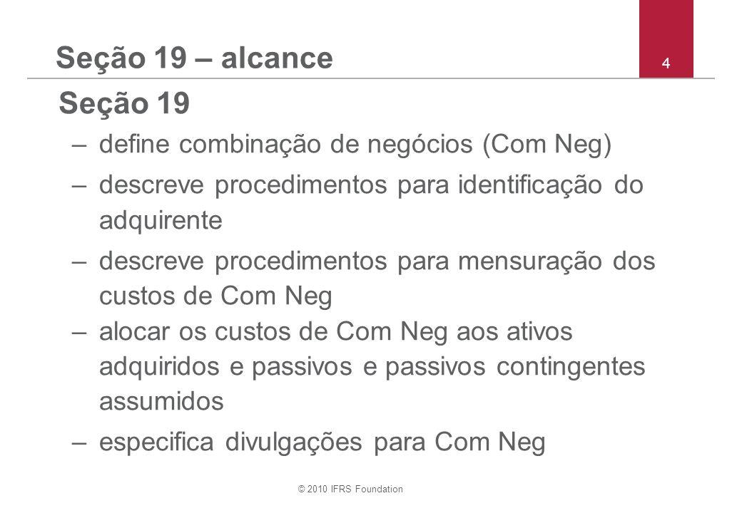 © 2010 IFRS Foundation 4 Seção 19 – alcance Seção 19 –define combinação de negócios (Com Neg) –descreve procedimentos para identificação do adquirente