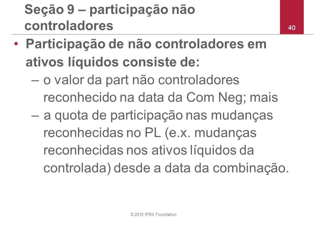 © 2010 IFRS Foundation 40 Seção 9 – participação não controladores Participação de não controladores em ativos líquidos consiste de: –o valor da part