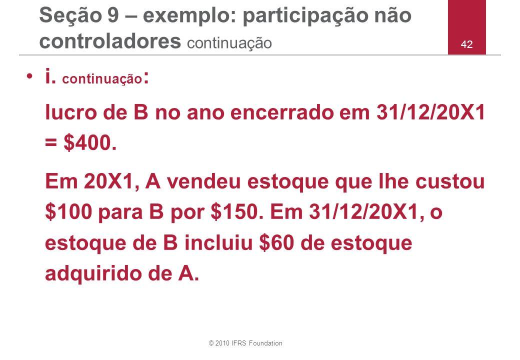 © 2010 IFRS Foundation 42 Seção 9 – exemplo: participação não controladores continuação i. continuação : lucro de B no ano encerrado em 31/12/20X1 = $