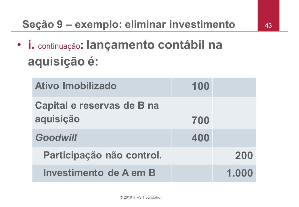 © 2010 IFRS Foundation 43 Seção 9 – exemplo: eliminar investimento i. continuação : lançamento contábil na aquisição é: Ativo Imobilizado 100 Capital