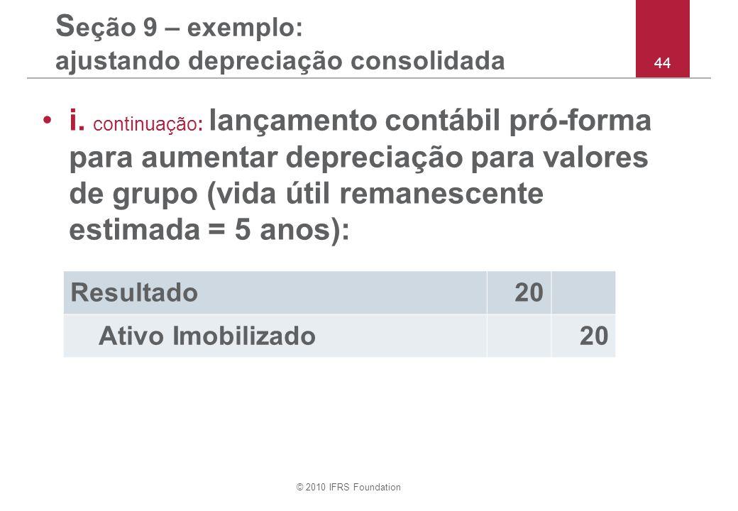 © 2010 IFRS Foundation 44 S eção 9 – exemplo: ajustando depreciação consolidada i. continuação: lançamento contábil pró-forma para aumentar depreciaçã