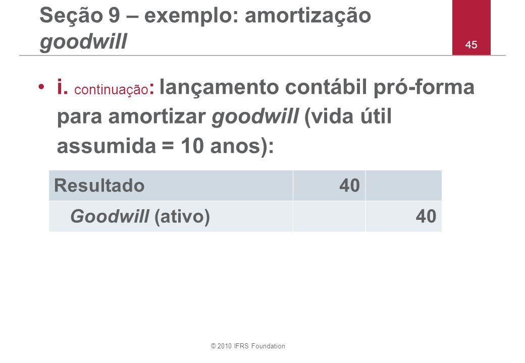 © 2010 IFRS Foundation 45 Seção 9 – exemplo: amortização goodwill i. continuação : lançamento contábil pró-forma para amortizar goodwill (vida útil as