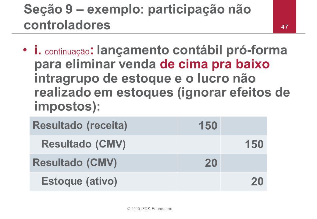 © 2010 IFRS Foundation 47 Seção 9 – exemplo: participação não controladores i. continuação : lançamento contábil pró-forma para eliminar venda de cima