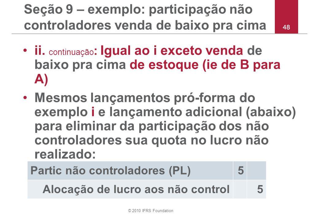 © 2010 IFRS Foundation 48 Seção 9 – exemplo: participação não controladores venda de baixo pra cima ii. continuação : Igual ao i exceto venda de baixo
