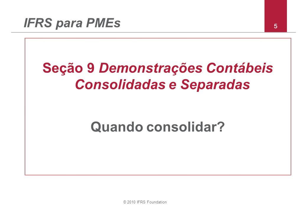 © 2010 IFRS Foundation 5 IFRS para PMEs Seção 9 Demonstrações Contábeis Consolidadas e Separadas Quando consolidar?