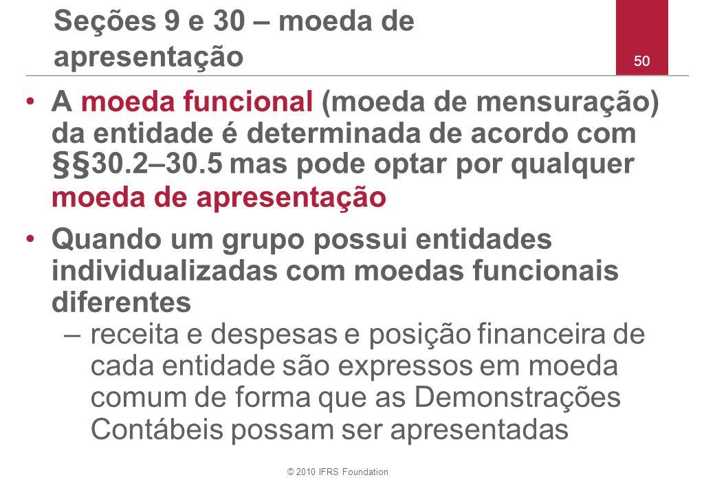 © 2010 IFRS Foundation 50 Seções 9 e 30 – moeda de apresentação A moeda funcional (moeda de mensuração) da entidade é determinada de acordo com §§30.2
