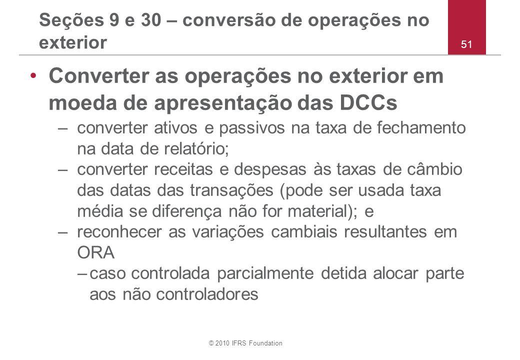 © 2010 IFRS Foundation 51 Seções 9 e 30 – conversão de operações no exterior Converter as operações no exterior em moeda de apresentação das DCCs –con
