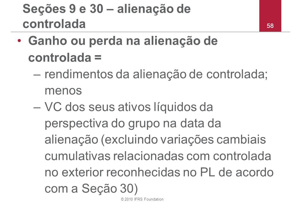 © 2010 IFRS Foundation 58 Seções 9 e 30 – alienação de controlada Ganho ou perda na alienação de controlada = –rendimentos da alienação de controlada;