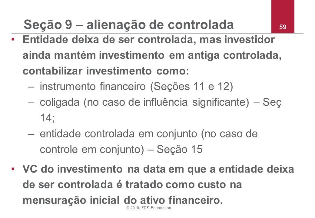 © 2010 IFRS Foundation 59 Seção 9 – alienação de controlada Entidade deixa de ser controlada, mas investidor ainda mantém investimento em antiga contr