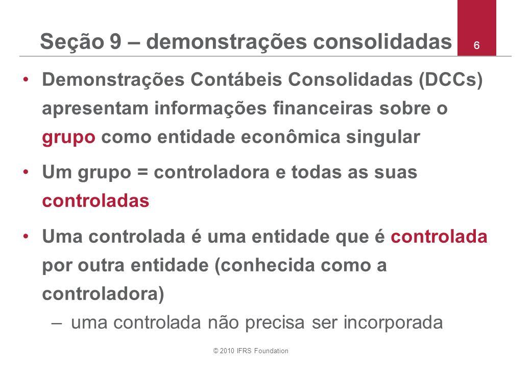 © 2010 IFRS Foundation 6 Seção 9 – demonstrações consolidadas Demonstrações Contábeis Consolidadas (DCCs) apresentam informações financeiras sobre o g