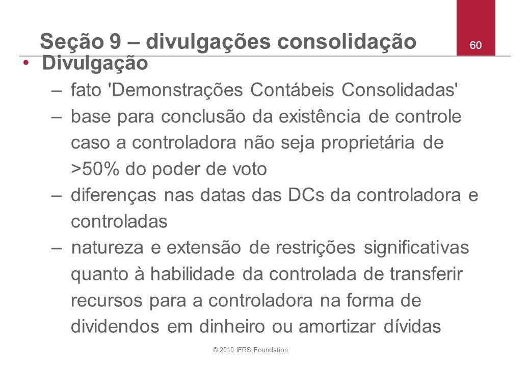 © 2010 IFRS Foundation 60 Seção 9 – divulgações consolidação Divulgação –fato 'Demonstrações Contábeis Consolidadas' –base para conclusão da existênci