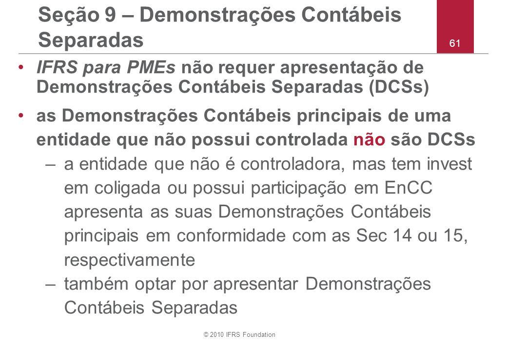 © 2010 IFRS Foundation 61 Seção 9 – Demonstrações Contábeis Separadas IFRS para PMEs não requer apresentação de Demonstrações Contábeis Separadas (DCS