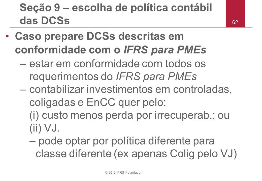 © 2010 IFRS Foundation 62 Seção 9 – escolha de política contábil das DCSs Caso prepare DCSs descritas em conformidade com o IFRS para PMEs –estar em c