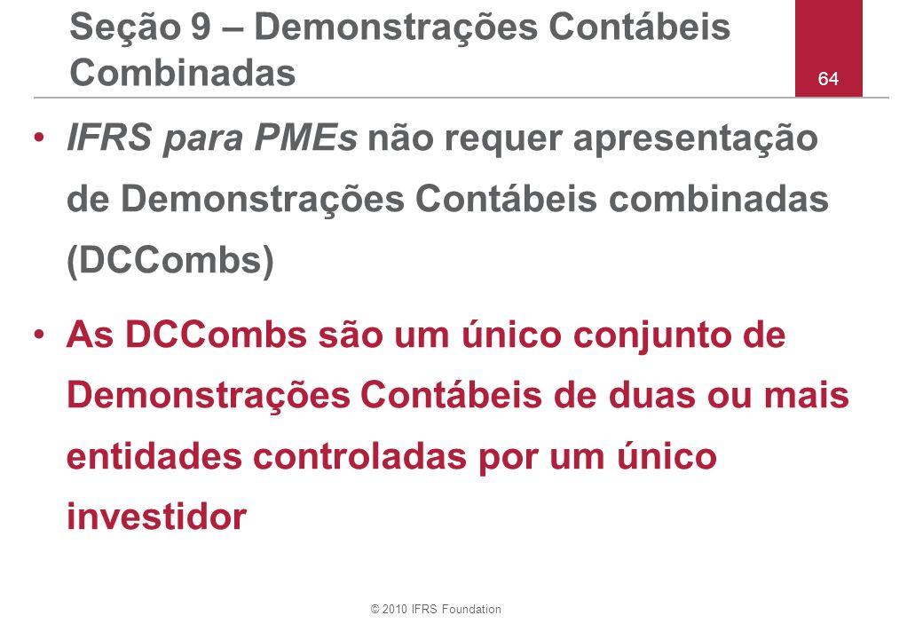 © 2010 IFRS Foundation 64 Seção 9 – Demonstrações Contábeis Combinadas IFRS para PMEs não requer apresentação de Demonstrações Contábeis combinadas (D