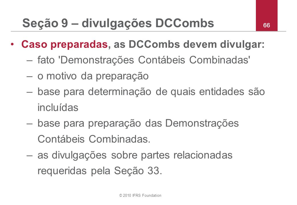 © 2010 IFRS Foundation 66 Seção 9 – divulgações DCCombs Caso preparadas, as DCCombs devem divulgar: –fato 'Demonstrações Contábeis Combinadas' –o moti