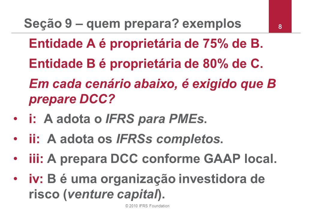 © 2010 IFRS Foundation Seção 19 – exemplos valores provisórios i: Em 1/9/20X1, A adquire 100% de B em troca de $100.000 à vista quando o VJ dos ativos de B menos VJ dos passivos e passivos contingentes de B = $90.000, incluindo avaliação provisória de $20.000 para um terreno.