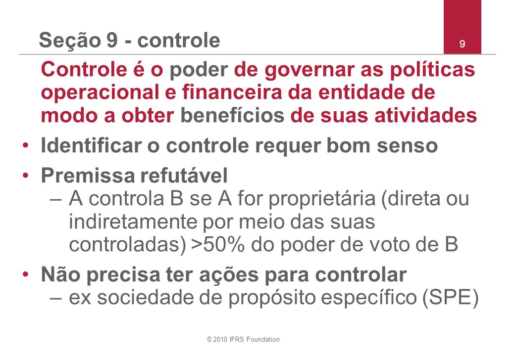 © 2010 IFRS Foundation 10 Seção 9 – controle continuação O controle existe se A for proprietária de <50% e tiver poder: –sobre >50% do poder de voto de B; –para governar B sob estatuto ou acordo; –Indicar ou remover >50% dos membros do conselho de administração de B; ou –obter >50% dos votos em reuniões do conselho de administração.