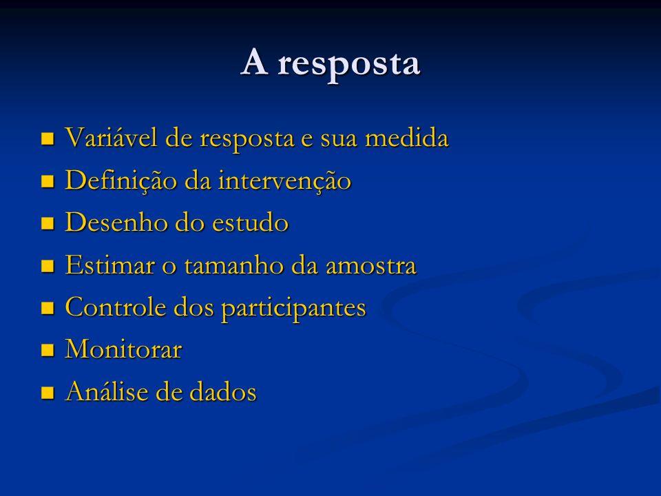 A resposta Variável de resposta e sua medida Variável de resposta e sua medida Definição da intervenção Definição da intervenção Desenho do estudo Des