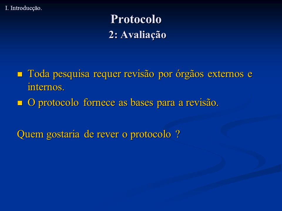 Protocolo 2: Avaliação Toda pesquisa requer revisão por órgãos externos e internos. Toda pesquisa requer revisão por órgãos externos e internos. O pro
