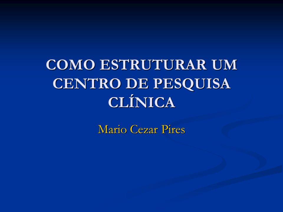 COMO ESTRUTURAR UM CENTRO DE PESQUISA CLÍNICA Mario Cezar Pires
