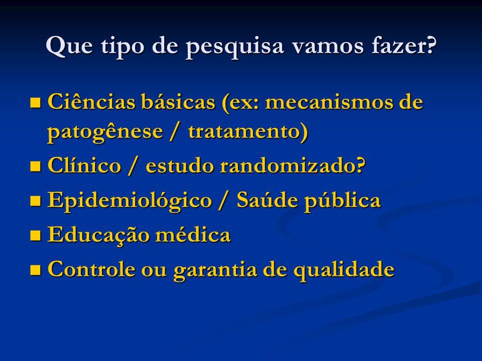 Que tipo de pesquisa vamos fazer? Ciências básicas (ex: mecanismos de patogênese / tratamento) Ciências básicas (ex: mecanismos de patogênese / tratam
