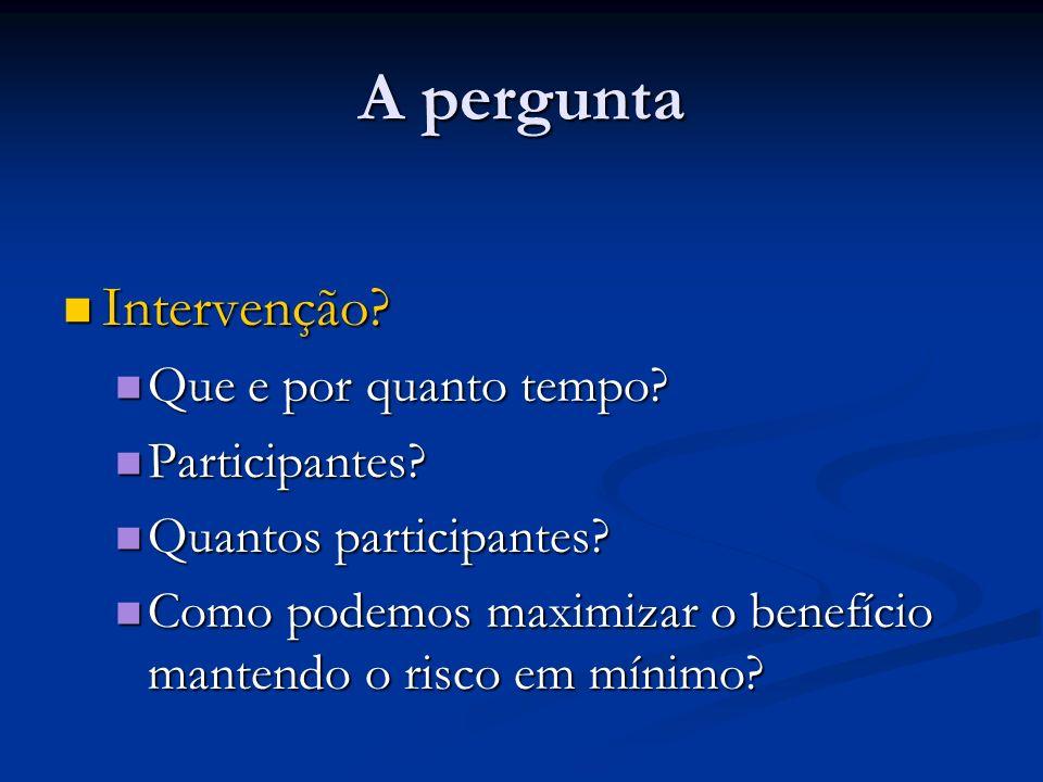 A pergunta Intervenção? Intervenção? Que e por quanto tempo? Que e por quanto tempo? Participantes? Participantes? Quantos participantes? Quantos part