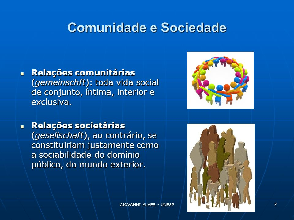 GIOVANNI ALVES - UNESP 8 Comunidade Um corpo comunitário existiria muito antes da constituição social de indivíduos e seus fins, ainda que isso não implique sua restrição a tais condições sócio-genéticas.