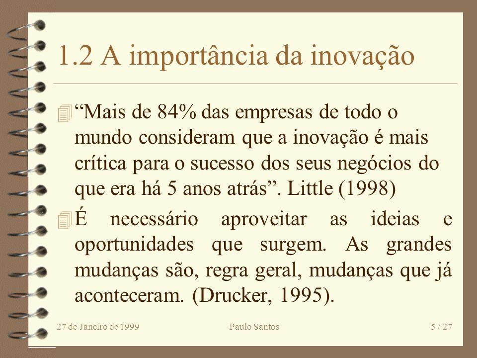 27 de Janeiro de 1999Paulo Santos5 / 27 1.2 A importância da inovação 4 Mais de 84% das empresas de todo o mundo consideram que a inovação é mais crítica para o sucesso dos seus negócios do que era há 5 anos atrás.