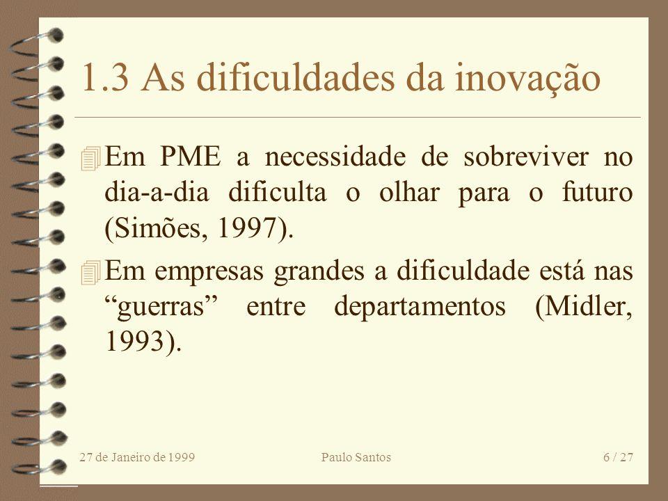 27 de Janeiro de 1999Paulo Santos6 / 27 1.3 As dificuldades da inovação 4 Em PME a necessidade de sobreviver no dia-a-dia dificulta o olhar para o futuro (Simões, 1997).