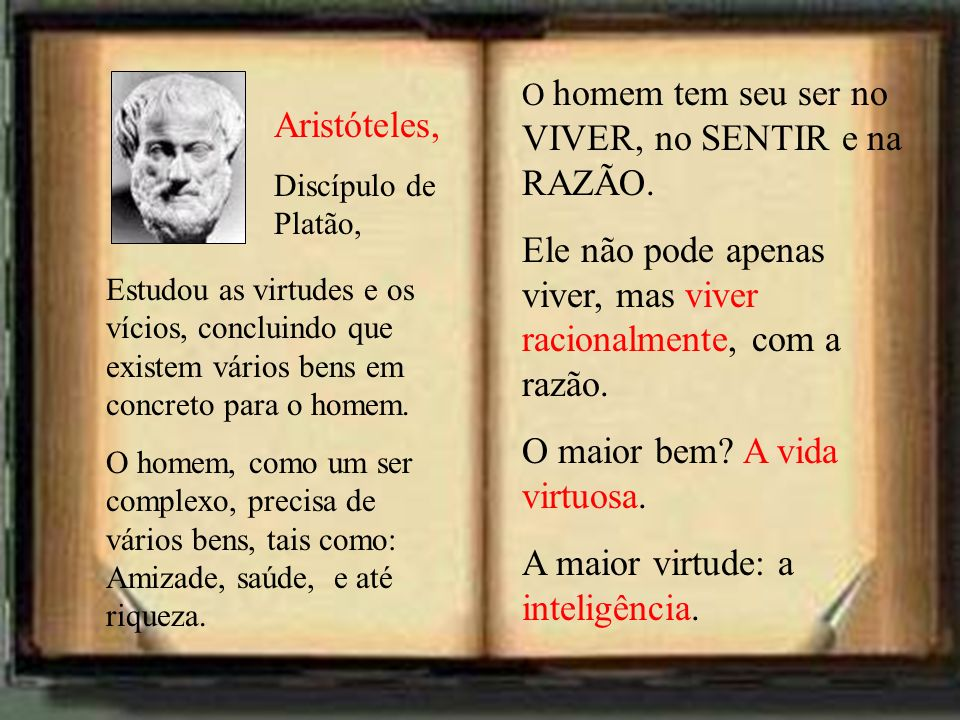 Aristóteles, Discípulo de Platão, Estudou as virtudes e os vícios, concluindo que existem vários bens em concreto para o homem. O homem, como um ser c